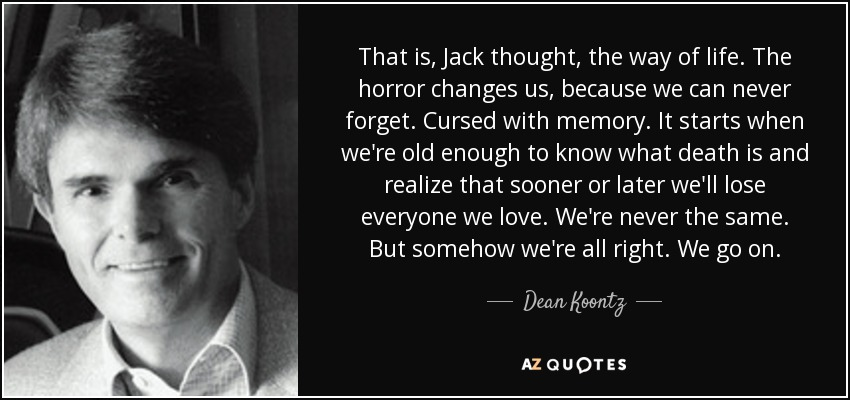 That is, Jack thought, the way of life. The horror changes us, because we can never forget. Cursed with memory. It starts when we're old enough to know what death is and realize that sooner or later we'll lose everyone we love. We're never the same. But somehow we're all right. We go on. - Dean Koontz