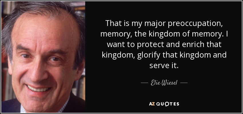 That is my major preoccupation, memory, the kingdom of memory. I want to protect and enrich that kingdom, glorify that kingdom and serve it. - Elie Wiesel