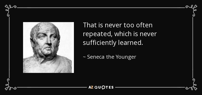 That is never too often repeated, which is never sufficiently learned. - Seneca the Younger