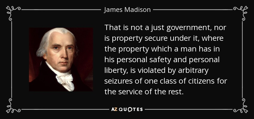 That is not a just government, nor is property secure under it, where the property which a man has in his personal safety and personal liberty, is violated by arbitrary seizures of one class of citizens for the service of the rest. - James Madison