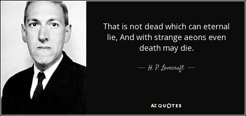 That is not dead which can eternal lie, And with strange aeons even death may die. - H. P. Lovecraft