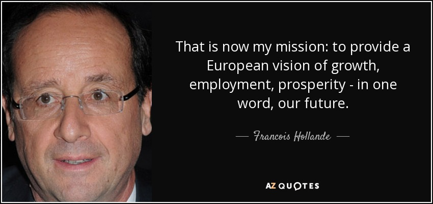 That is now my mission: to provide a European vision of growth, employment, prosperity - in one word, our future. - Francois Hollande
