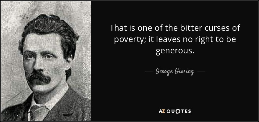 That is one of the bitter curses of poverty; it leaves no right to be generous. - George Gissing