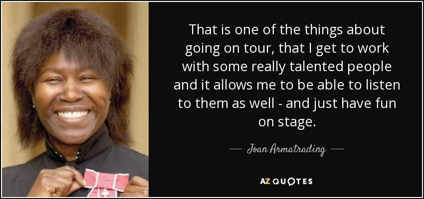 That is one of the things about going on tour, that I get to work with some really talented people and it allows me to be able to listen to them as well - and just have fun on stage. - Joan Armatrading