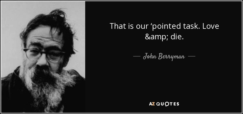 That is our 'pointed task. Love & die. - John Berryman