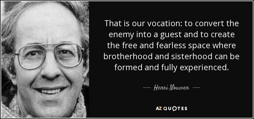 That is our vocation: to convert the enemy into a guest and to create the free and fearless space where brotherhood and sisterhood can be formed and fully experienced. - Henri Nouwen