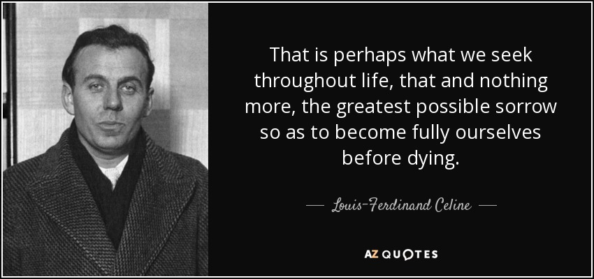 That is perhaps what we seek throughout life, that and nothing more, the greatest possible sorrow so as to become fully ourselves before dying. - Louis-Ferdinand Celine
