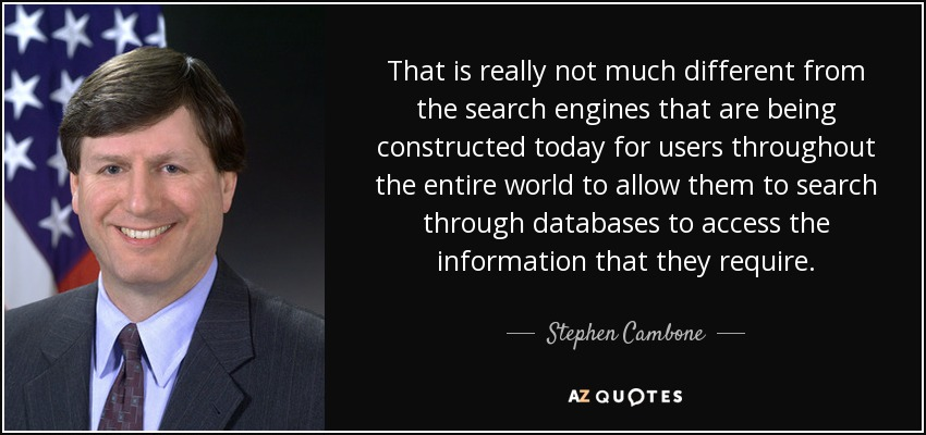 That is really not much different from the search engines that are being constructed today for users throughout the entire world to allow them to search through databases to access the information that they require. - Stephen Cambone