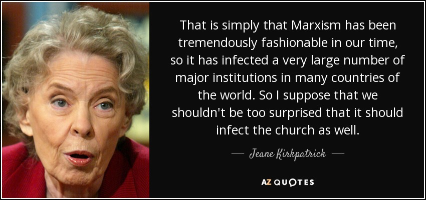 That is simply that Marxism has been tremendously fashionable in our time, so it has infected a very large number of major institutions in many countries of the world. So I suppose that we shouldn't be too surprised that it should infect the church as well. - Jeane Kirkpatrick
