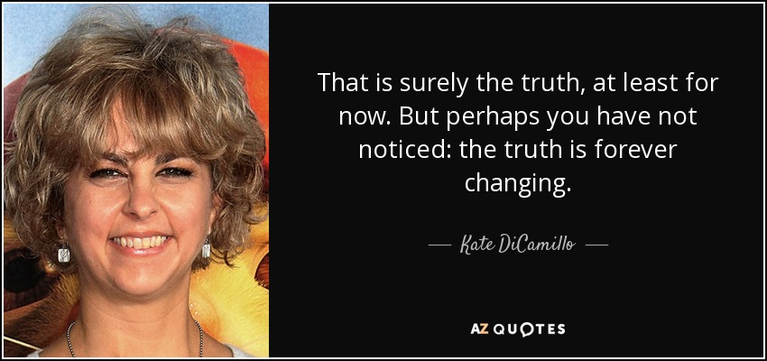 That is surely the truth, at least for now. But perhaps you have not noticed: the truth is forever changing. - Kate DiCamillo