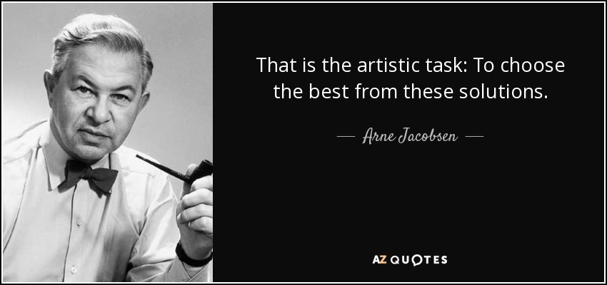 That is the artistic task: To choose the best from these solutions. - Arne Jacobsen
