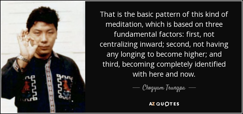 That is the basic pattern of this kind of meditation, which is based on three fundamental factors: first, not centralizing inward; second, not having any longing to become higher; and third, becoming completely identified with here and now. - Chogyam Trungpa