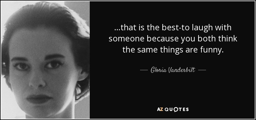 ...that is the best-to laugh with someone because you both think the same things are funny. - Gloria Vanderbilt