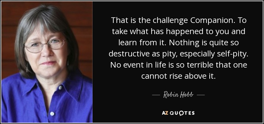 That is the challenge Companion. To take what has happened to you and learn from it. Nothing is quite so destructive as pity, especially self-pity. No event in life is so terrible that one cannot rise above it. - Robin Hobb