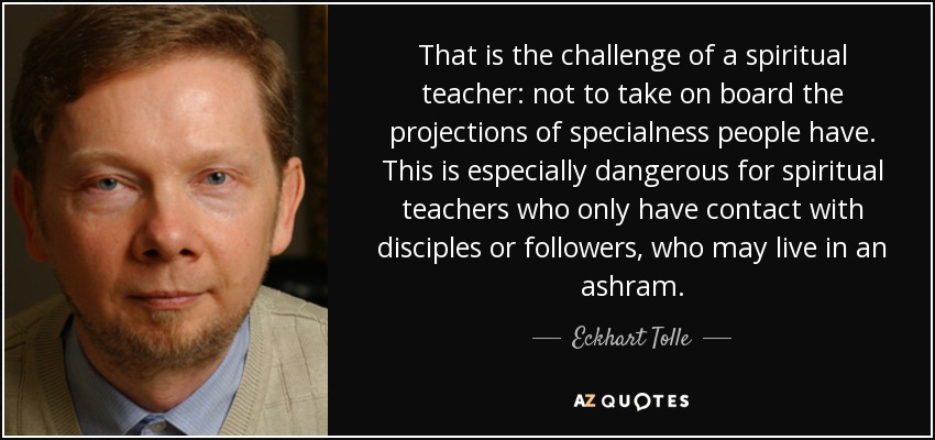 That is the challenge of a spiritual teacher: not to take on board the projections of specialness people have. This is especially dangerous for spiritual teachers who only have contact with disciples or followers, who may live in an ashram. - Eckhart Tolle