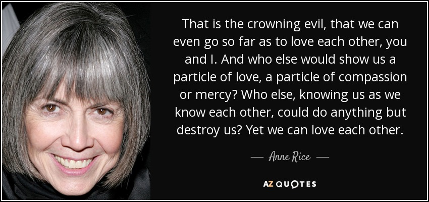 That is the crowning evil, that we can even go so far as to love each other, you and I. And who else would show us a particle of love, a particle of compassion or mercy? Who else, knowing us as we know each other, could do anything but destroy us? Yet we can love each other. - Anne Rice
