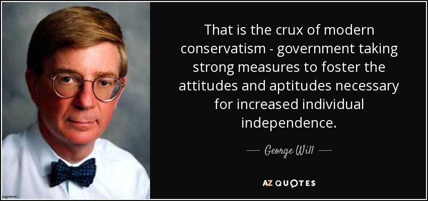 That is the crux of modern conservatism - government taking strong measures to foster the attitudes and aptitudes necessary for increased individual independence. - George Will
