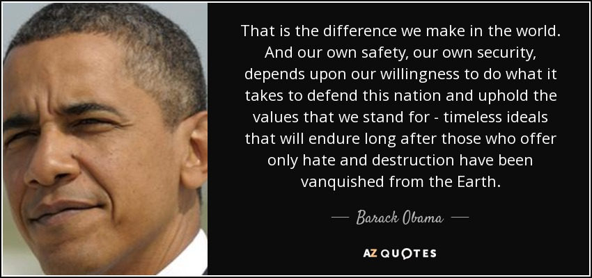 That is the difference we make in the world. And our own safety, our own security, depends upon our willingness to do what it takes to defend this nation and uphold the values that we stand for - timeless ideals that will endure long after those who offer only hate and destruction have been vanquished from the Earth. - Barack Obama