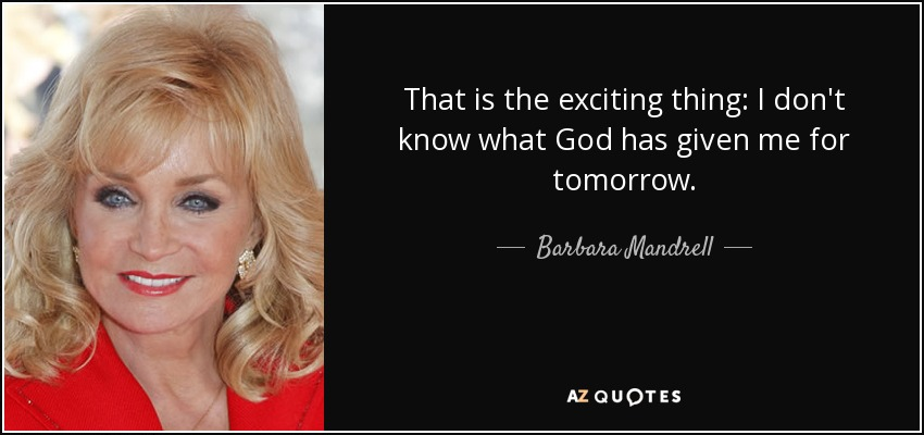 That is the exciting thing: I don't know what God has given me for tomorrow. - Barbara Mandrell