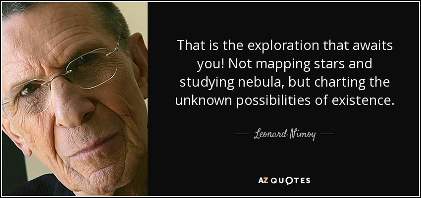 That is the exploration that awaits you! Not mapping stars and studying nebula, but charting the unknown possibilities of existence. - Leonard Nimoy