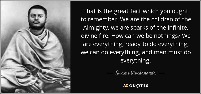 That is the great fact which you ought to remember. We are the children of the Almighty, we are sparks of the infinite, divine fire. How can we be nothings? We are everything, ready to do everything, we can do everything, and man must do everything. - Swami Vivekananda