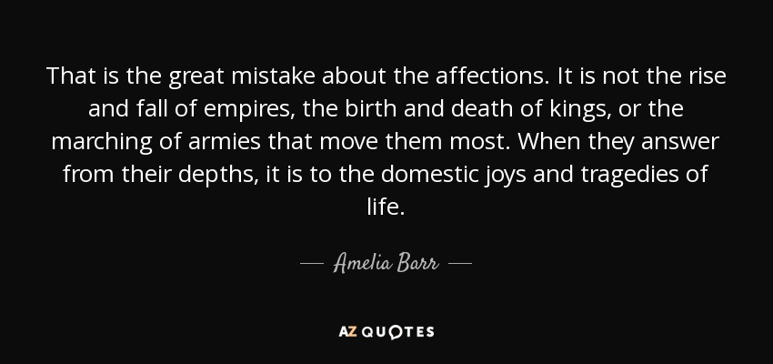 That is the great mistake about the affections. It is not the rise and fall of empires, the birth and death of kings, or the marching of armies that move them most. When they answer from their depths, it is to the domestic joys and tragedies of life. - Amelia Barr