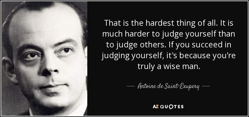 That is the hardest thing of all. It is much harder to judge yourself than to judge others. If you succeed in judging yourself, it's because you're truly a wise man. - Antoine de Saint-Exupery