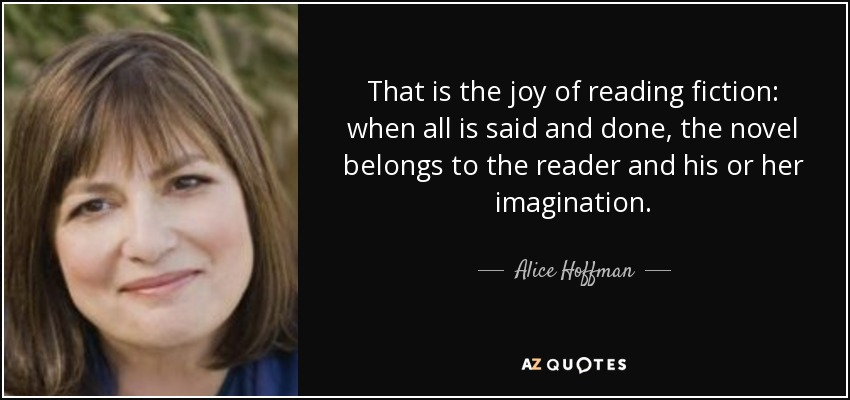 That is the joy of reading fiction: when all is said and done, the novel belongs to the reader and his or her imagination. - Alice Hoffman