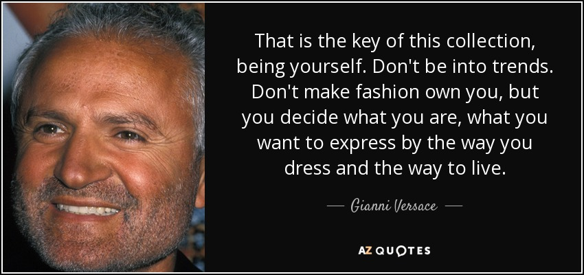 That is the key of this collection, being yourself. Don't be into trends. Don't make fashion own you, but you decide what you are, what you want to express by the way you dress and the way to live. - Gianni Versace