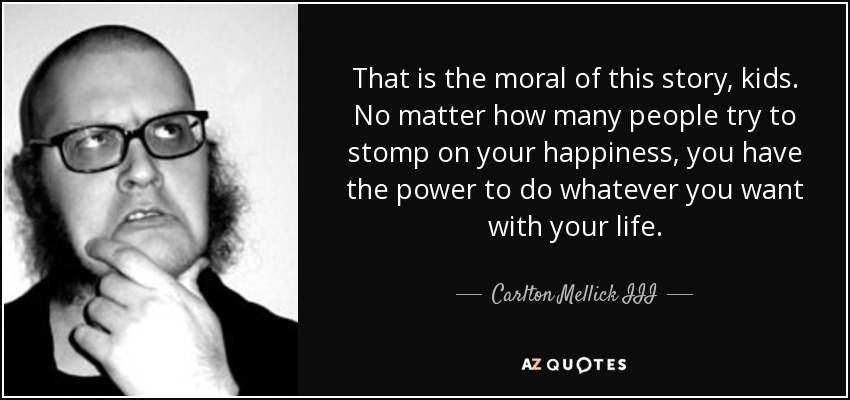 That is the moral of this story, kids. No matter how many people try to stomp on your happiness, you have the power to do whatever you want with your life. - Carlton Mellick III