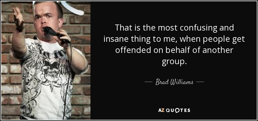 That is the most confusing and insane thing to me, when people get offended on behalf of another group. - Brad Williams