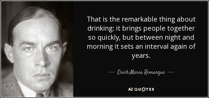 That is the remarkable thing about drinking: it brings people together so quickly, but between night and morning it sets an interval again of years. - Erich Maria Remarque