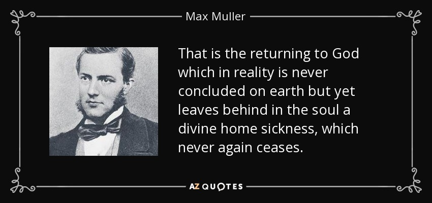That is the returning to God which in reality is never concluded on earth but yet leaves behind in the soul a divine home sickness, which never again ceases. - Max Muller