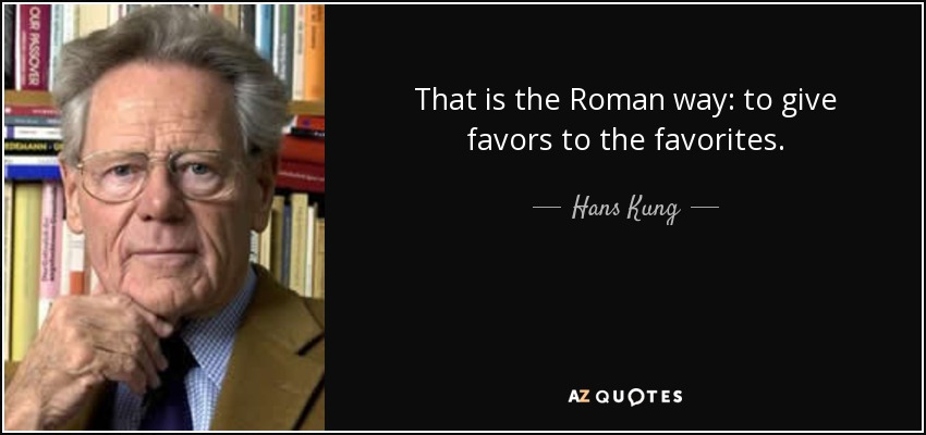 That is the Roman way: to give favors to the favorites. - Hans Kung