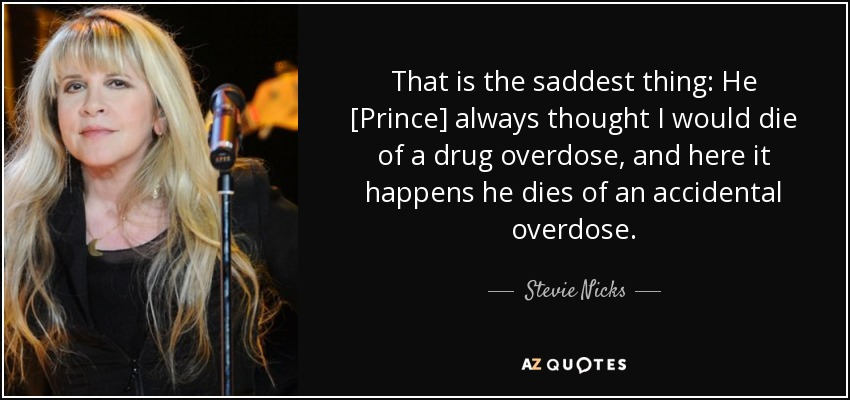 That is the saddest thing: He [Prince] always thought I would die of a drug overdose, and here it happens he dies of an accidental overdose. - Stevie Nicks