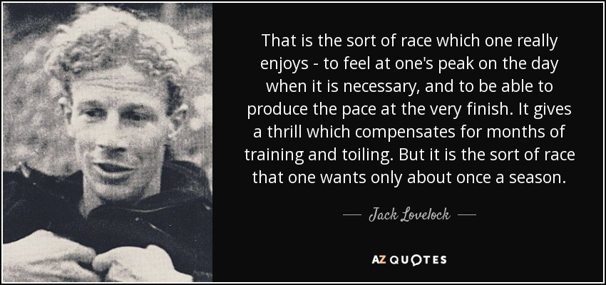 That is the sort of race which one really enjoys - to feel at one's peak on the day when it is necessary, and to be able to produce the pace at the very finish. It gives a thrill which compensates for months of training and toiling. But it is the sort of race that one wants only about once a season. - Jack Lovelock