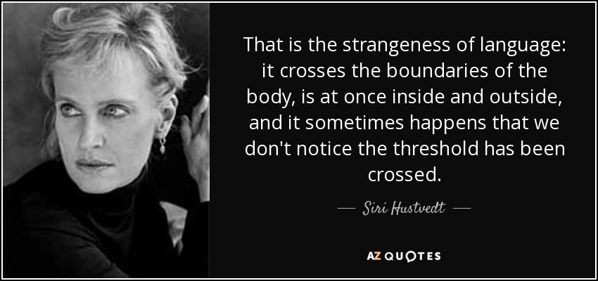 That is the strangeness of language: it crosses the boundaries of the body, is at once inside and outside, and it sometimes happens that we don't notice the threshold has been crossed. - Siri Hustvedt