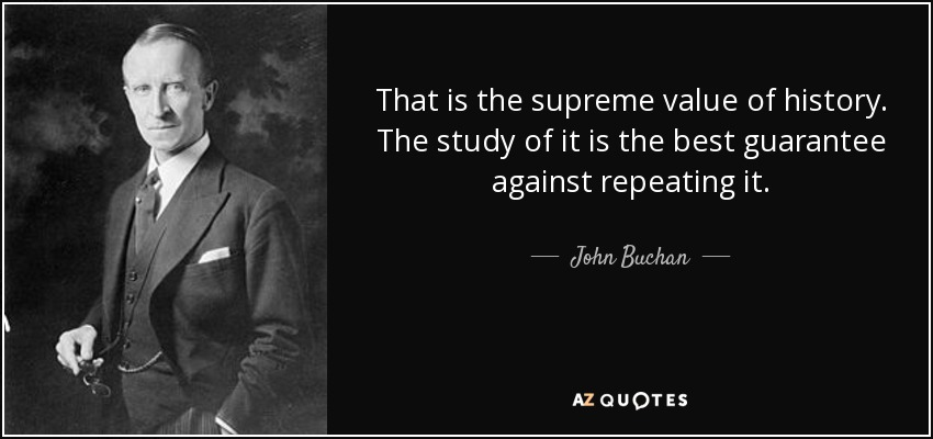 That is the supreme value of history. The study of it is the best guarantee against repeating it. - John Buchan