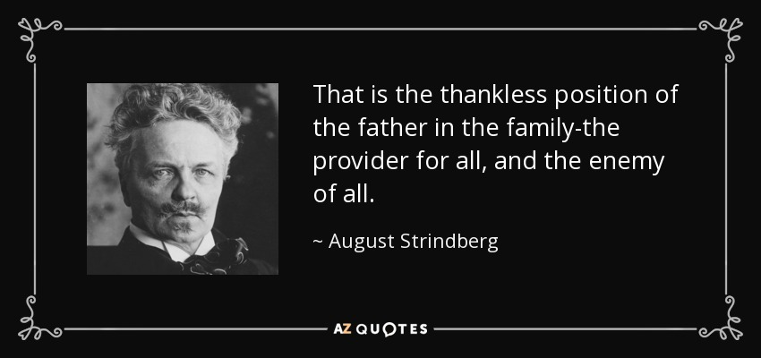 That is the thankless position of the father in the family-the provider for all, and the enemy of all. - August Strindberg