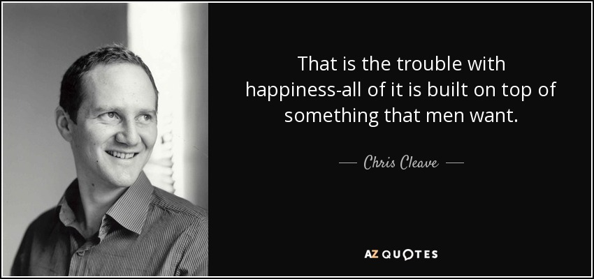 That is the trouble with happiness-all of it is built on top of something that men want. - Chris Cleave