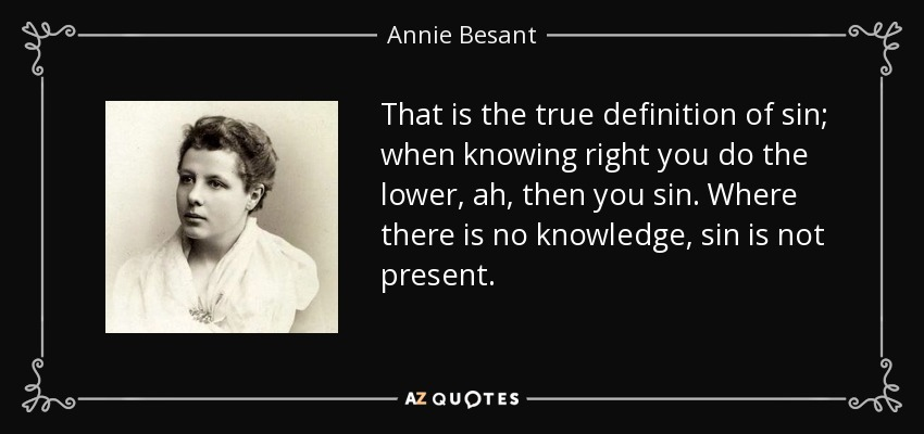 That is the true definition of sin; when knowing right you do the lower, ah, then you sin. Where there is no knowledge, sin is not present. - Annie Besant