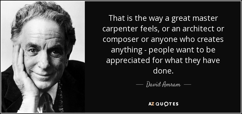 That is the way a great master carpenter feels, or an architect or composer or anyone who creates anything - people want to be appreciated for what they have done. - David Amram