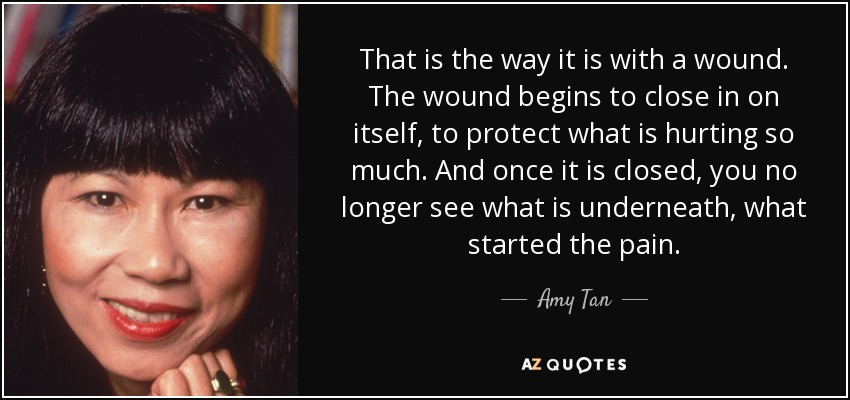That is the way it is with a wound. The wound begins to close in on itself, to protect what is hurting so much. And once it is closed, you no longer see what is underneath, what started the pain. - Amy Tan