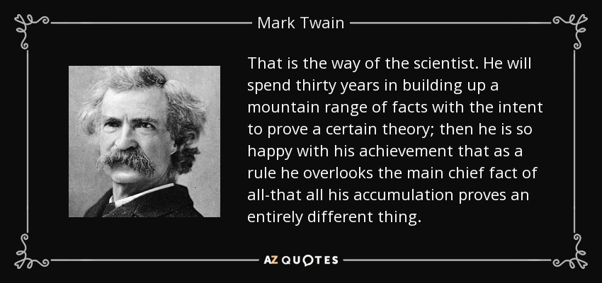 That is the way of the scientist. He will spend thirty years in building up a mountain range of facts with the intent to prove a certain theory; then he is so happy with his achievement that as a rule he overlooks the main chief fact of all-that all his accumulation proves an entirely different thing. - Mark Twain