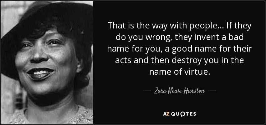 That is the way with people ... If they do you wrong, they invent a bad name for you, a good name for their acts and then destroy you in the name of virtue. - Zora Neale Hurston