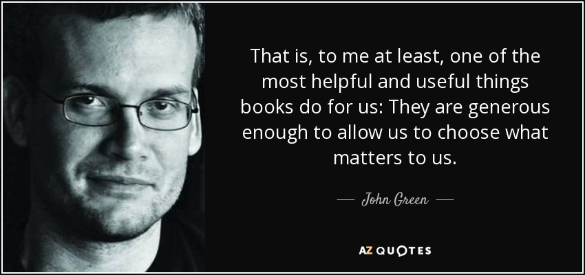 That is, to me at least, one of the most helpful and useful things books do for us: They are generous enough to allow us to choose what matters to us. - John Green