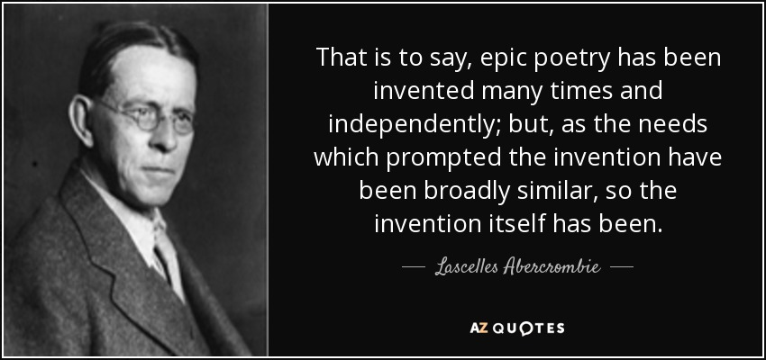That is to say, epic poetry has been invented many times and independently; but, as the needs which prompted the invention have been broadly similar, so the invention itself has been. - Lascelles Abercrombie