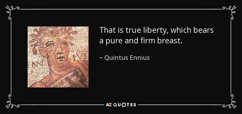 That is true liberty, which bears a pure and firm breast. - Quintus Ennius