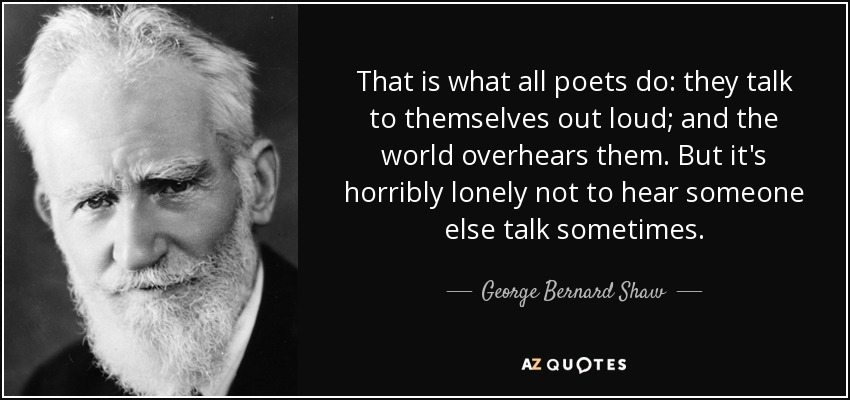 That is what all poets do: they talk to themselves out loud; and the world overhears them. But it's horribly lonely not to hear someone else talk sometimes. - George Bernard Shaw