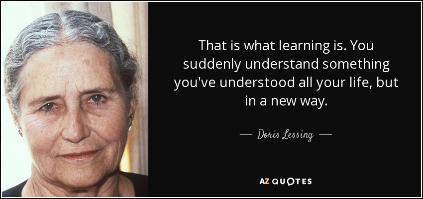 That is what learning is. You suddenly understand something you've understood all your life, but in a new way. - Doris Lessing